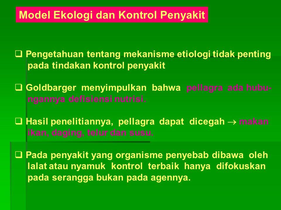 Model Ekologi dan Kontrol Penyakit  Pengetahuan tentang mekanisme etiologi tidak penting pada tindakan kontrol penyakit  Goldbarger menyimpulkan bah