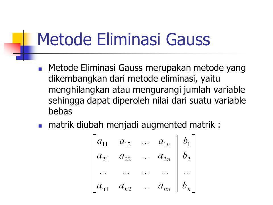 Metode Eliminasi Gauss Metode Eliminasi Gauss merupakan metode yang dikembangkan dari metode eliminasi, yaitu menghilangkan atau mengurangi jumlah variable sehingga dapat diperoleh nilai dari suatu variable bebas matrik diubah menjadi augmented matrik :