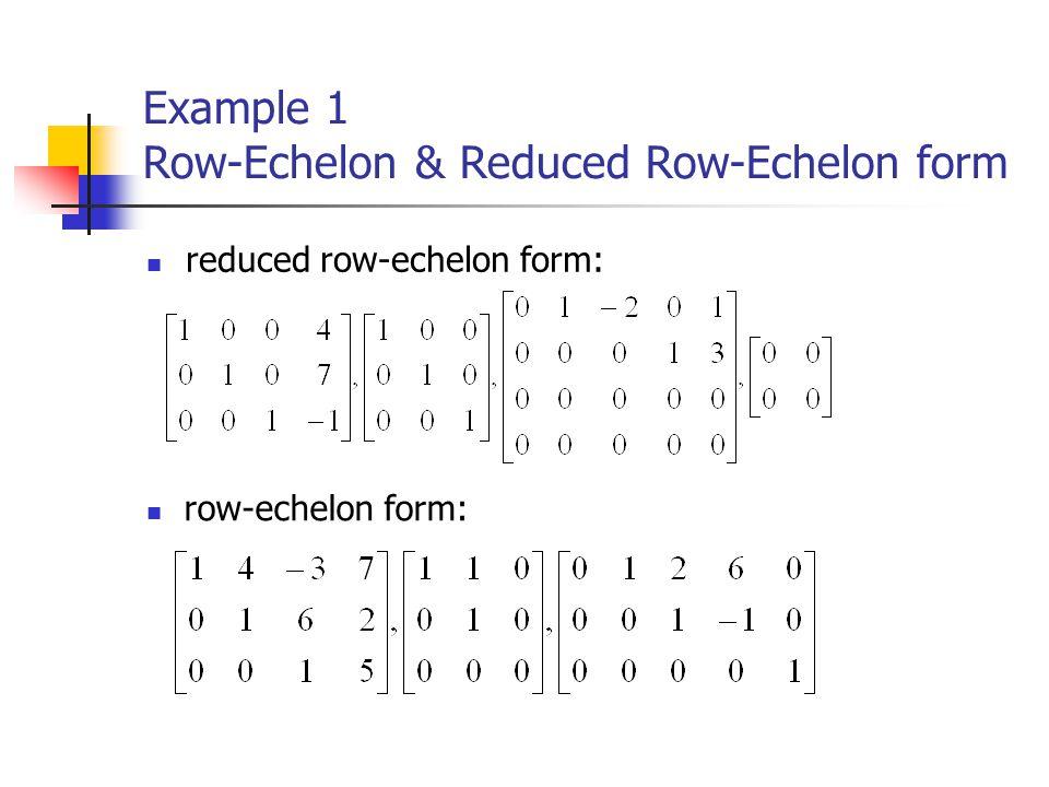 Example 1 Row-Echelon & Reduced Row-Echelon form reduced row-echelon form: row-echelon form: