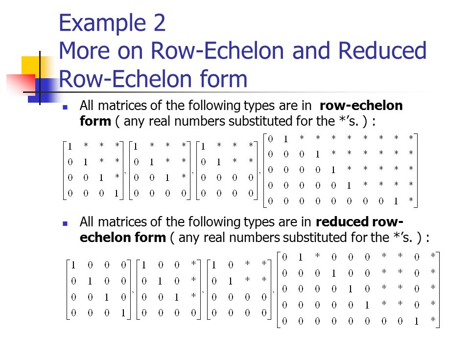 Example 2 More on Row-Echelon and Reduced Row-Echelon form All matrices of the following types are in row-echelon form ( any real numbers substituted for the *'s.