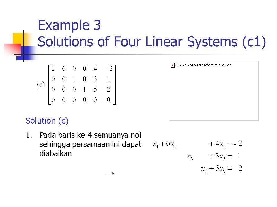 Example 3 Solutions of Four Linear Systems (c1) Solution (c) 1.Pada baris ke-4 semuanya nol sehingga persamaan ini dapat diabaikan