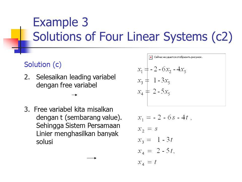 Example 3 Solutions of Four Linear Systems (c2) Solution (c) 2.Selesaikan leading variabel dengan free variabel 3. Free variabel kita misalkan dengan