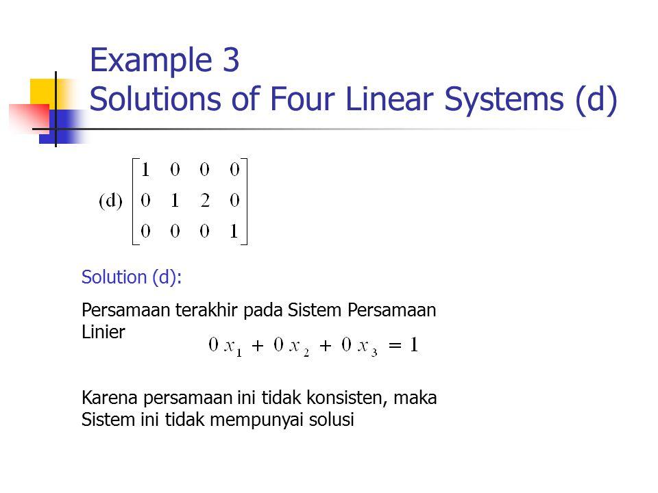 Example 3 Solutions of Four Linear Systems (d) Solution (d): Persamaan terakhir pada Sistem Persamaan Linier Karena persamaan ini tidak konsisten, maka Sistem ini tidak mempunyai solusi