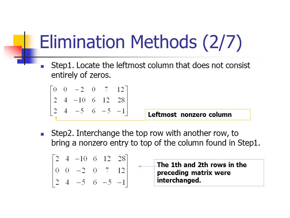 Elimination Methods (2/7) Step1. Locate the leftmost column that does not consist entirely of zeros. Step2. Interchange the top row with another row,