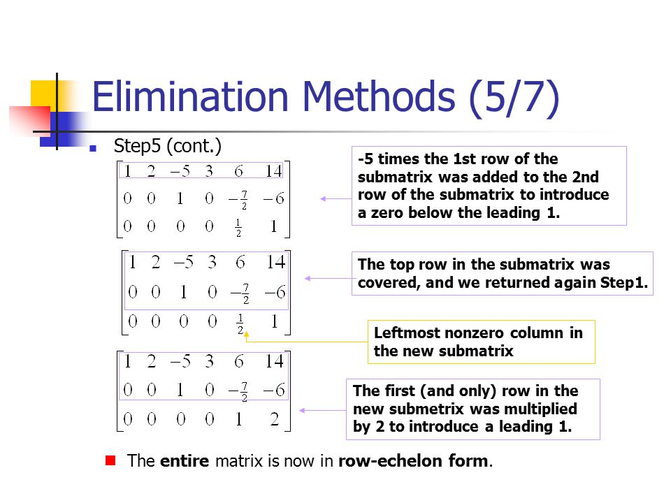 Elimination Methods (5/7) Step5 (cont.) -5 times the 1st row of the submatrix was added to the 2nd row of the submatrix to introduce a zero below the leading 1.