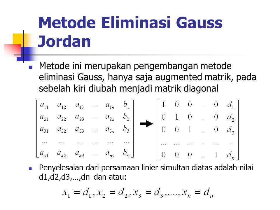 Metode Eliminasi Gauss Jordan Metode ini merupakan pengembangan metode eliminasi Gauss, hanya saja augmented matrik, pada sebelah kiri diubah menjadi matrik diagonal Penyelesaian dari persamaan linier simultan diatas adalah nilai d1,d2,d3,…,dn dan atau: