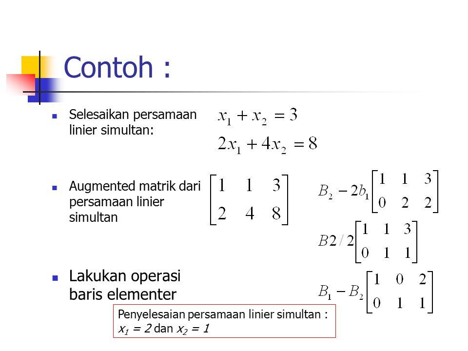Contoh : Selesaikan persamaan linier simultan: Augmented matrik dari persamaan linier simultan Lakukan operasi baris elementer Penyelesaian persamaan