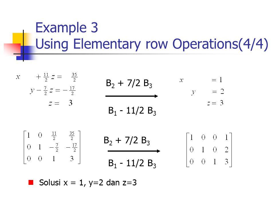 Example 3 Using Elementary row Operations(4/4) Solusi x = 1, y=2 dan z=3 B 2 + 7/2 B 3 B 1 - 11/2 B 3 B 2 + 7/2 B 3 B 1 - 11/2 B 3