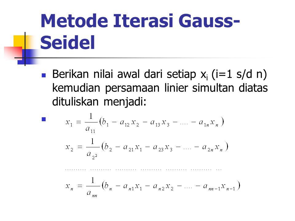 Metode Iterasi Gauss- Seidel Berikan nilai awal dari setiap x i (i=1 s/d n) kemudian persamaan linier simultan diatas dituliskan menjadi: