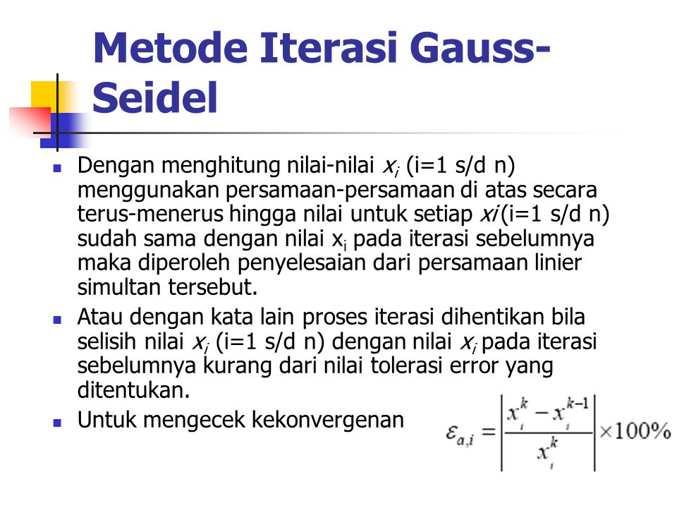 Metode Iterasi Gauss- Seidel Dengan menghitung nilai-nilai x i (i=1 s/d n) menggunakan persamaan-persamaan di atas secara terus-menerus hingga nilai untuk setiap xi (i=1 s/d n) sudah sama dengan nilai x i pada iterasi sebelumnya maka diperoleh penyelesaian dari persamaan linier simultan tersebut.