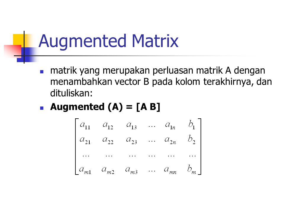 Augmented Matrix matrik yang merupakan perluasan matrik A dengan menambahkan vector B pada kolom terakhirnya, dan dituliskan: Augmented (A) = [A B]