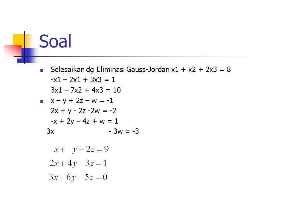 Soal Selesaikan dg Eliminasi Gauss-Jordan x1 + x2 + 2x3 = 8 -x1 – 2x1 + 3x3 = 1 3x1 – 7x2 + 4x3 = 10 x – y + 2z – w = -1 2x + y - 2z -2w = -2 -x + 2y – 4z + w = 1 3x - 3w = -3