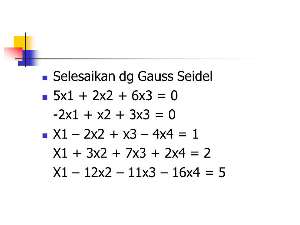 Selesaikan dg Gauss Seidel 5x1 + 2x2 + 6x3 = 0 -2x1 + x2 + 3x3 = 0 X1 – 2x2 + x3 – 4x4 = 1 X1 + 3x2 + 7x3 + 2x4 = 2 X1 – 12x2 – 11x3 – 16x4 = 5