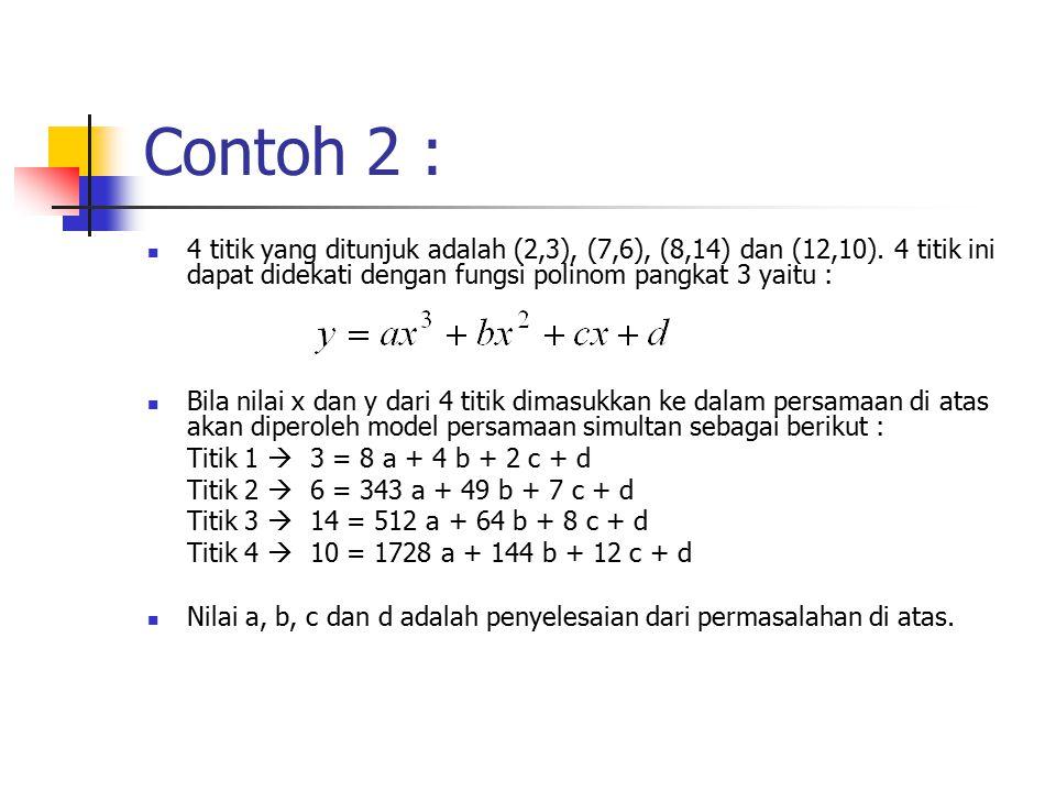 Contoh 2 : 4 titik yang ditunjuk adalah (2,3), (7,6), (8,14) dan (12,10). 4 titik ini dapat didekati dengan fungsi polinom pangkat 3 yaitu : Bila nila
