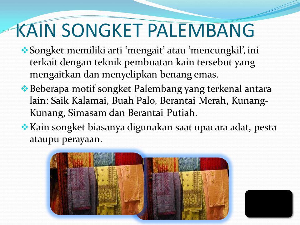 KAIN SONGKET PALEMBANG  Songket memiliki arti 'mengait' atau 'mencungkil', ini terkait dengan teknik pembuatan kain tersebut yang mengaitkan dan menyelipkan benang emas.
