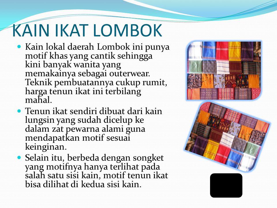 KAIN IKAT LOMBOK Kain lokal daerah Lombok ini punya motif khas yang cantik sehingga kini banyak wanita yang memakainya sebagai outerwear.