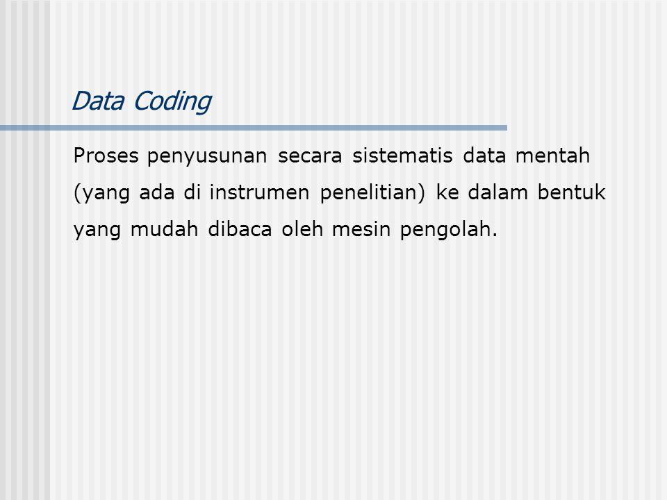Data Coding Proses penyusunan secara sistematis data mentah (yang ada di instrumen penelitian) ke dalam bentuk yang mudah dibaca oleh mesin pengolah.