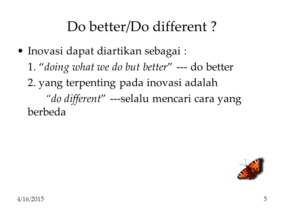 "Do better/Do different ? Inovasi dapat diartikan sebagai : 1. ""doing what we do but better"" --- do better 2. yang terpenting pada inovasi adalah ""do d"