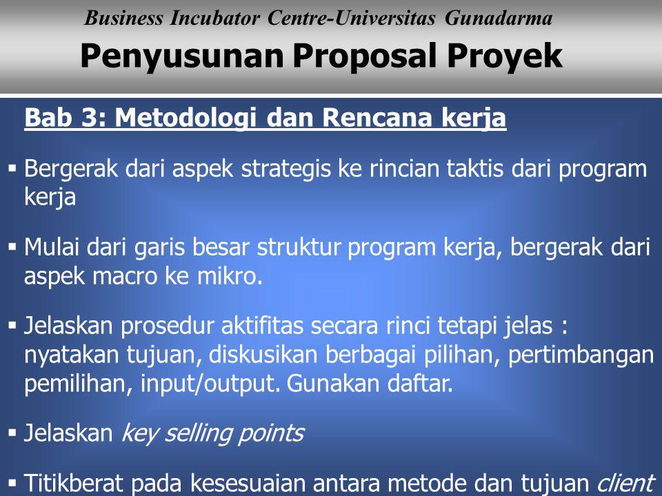Penyusunan Proposal Proyek Business Incubator Centre-Universitas Gunadarma Bab 3: Metodologi dan Rencana kerja  Bergerak dari aspek strategis ke rincian taktis dari program kerja  Mulai dari garis besar struktur program kerja, bergerak dari aspek macro ke mikro.
