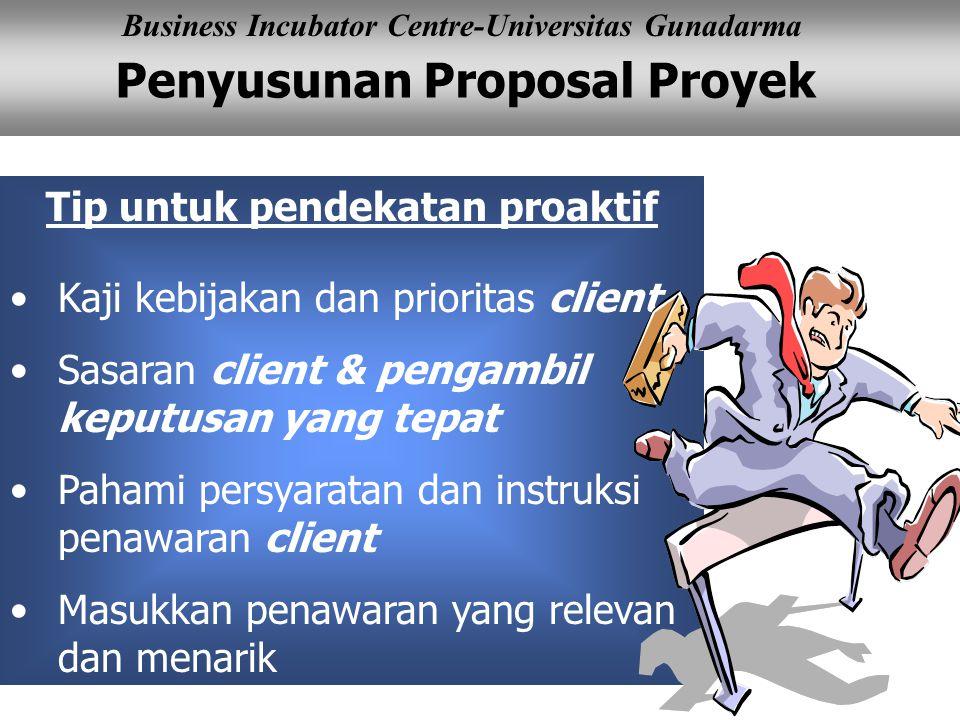 Penyusunan Proposal Proyek Business Incubator Centre-Universitas Gunadarma Tip untuk pendekatan proaktif Kaji kebijakan dan prioritas client Sasaran client & pengambil keputusan yang tepat Pahami persyaratan dan instruksi penawaran client Masukkan penawaran yang relevan dan menarik