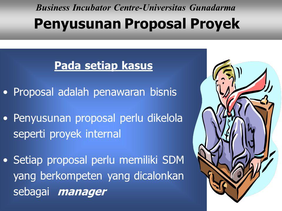 Penyusunan Proposal Proyek Business Incubator Centre-Universitas Gunadarma Pada setiap kasus Proposal adalah penawaran bisnis Penyusunan proposal perlu dikelola seperti proyek internal Setiap proposal perlu memiliki SDM yang berkompeten yang dicalonkan sebagai manager