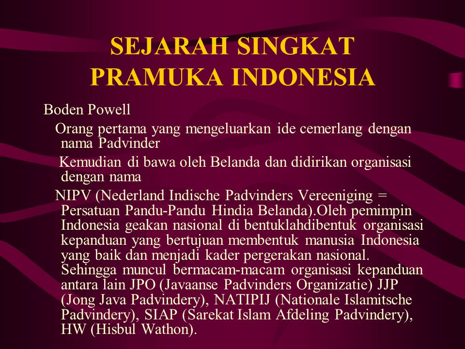 SEJARAH SINGKAT PRAMUKA INDONESIA Boden Powell Orang pertama yang mengeluarkan ide cemerlang dengan nama Padvinder Kemudian di bawa oleh Belanda dan d