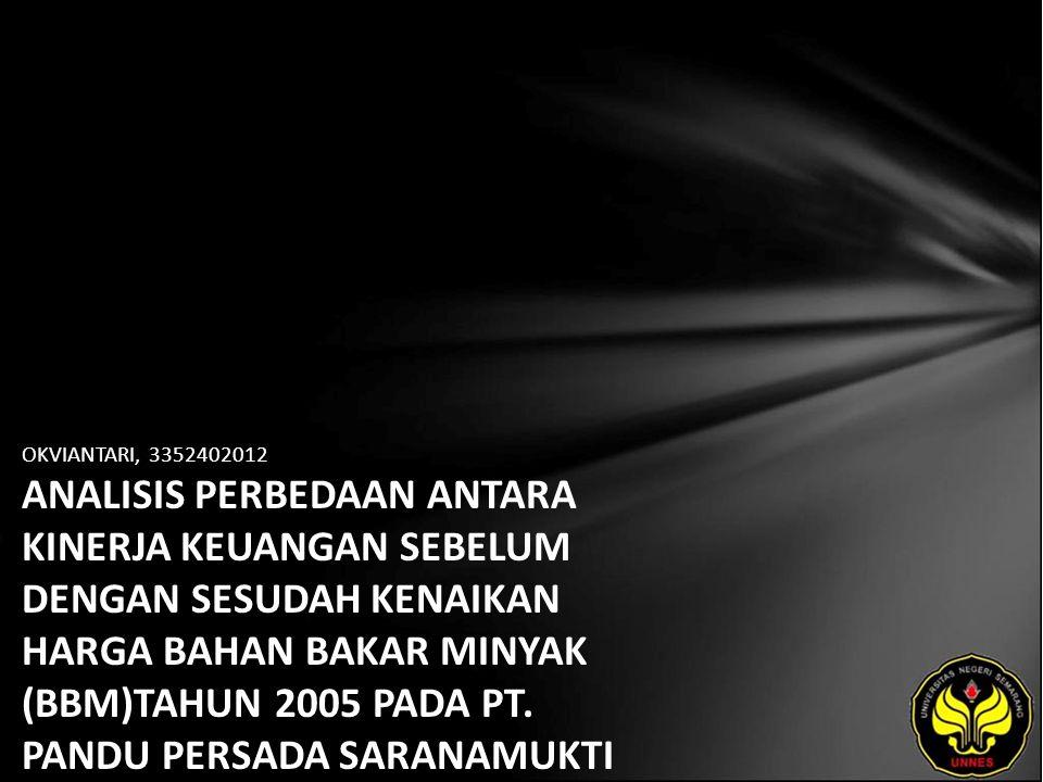 OKVIANTARI, 3352402012 ANALISIS PERBEDAAN ANTARA KINERJA KEUANGAN SEBELUM DENGAN SESUDAH KENAIKAN HARGA BAHAN BAKAR MINYAK (BBM)TAHUN 2005 PADA PT.