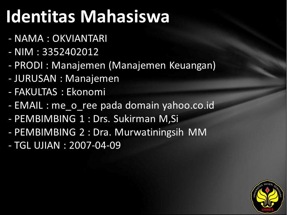 Identitas Mahasiswa - NAMA : OKVIANTARI - NIM : 3352402012 - PRODI : Manajemen (Manajemen Keuangan) - JURUSAN : Manajemen - FAKULTAS : Ekonomi - EMAIL : me_o_ree pada domain yahoo.co.id - PEMBIMBING 1 : Drs.