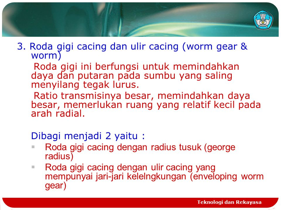 Teknologi dan Rekayasa MACAM-MACAM RODA GIGI 1.Roda gigi lurus (spur gear) 2.Roda gigi payung ( bevel gear / tirus / konis) 3. Roda gigi cacing dan ul