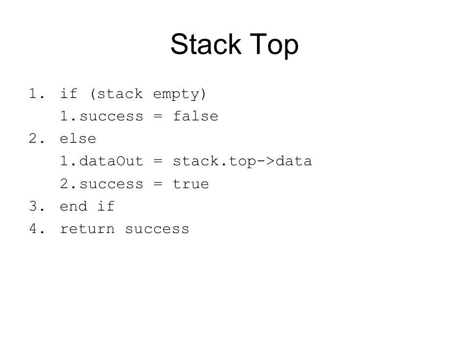 Stack Top 1.if (stack empty) 1.success = false 2.else 1.dataOut = stack.top->data 2.success = true 3.end if 4.return success