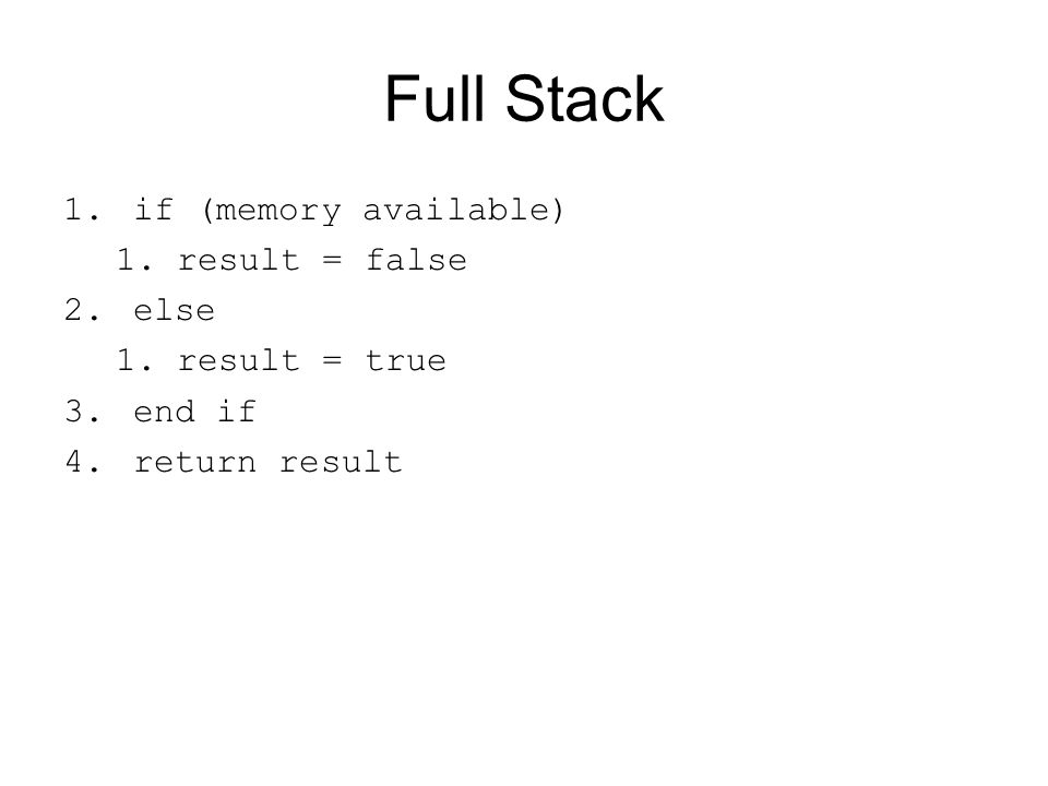 Full Stack 1.if (memory available) 1.result = false 2.else 1.result = true 3.end if 4.return result