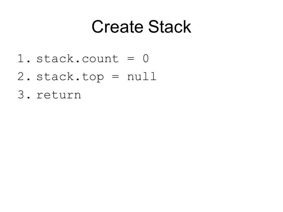 Create Stack 1.stack.count = 0 2.stack.top = null 3.return