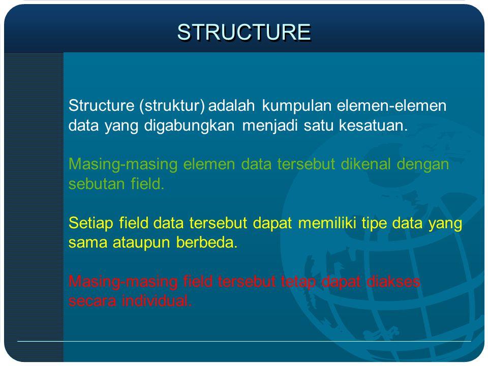 STRUCTURE Structure (struktur) adalah kumpulan elemen-elemen data yang digabungkan menjadi satu kesatuan. Masing-masing elemen data tersebut dikenal d