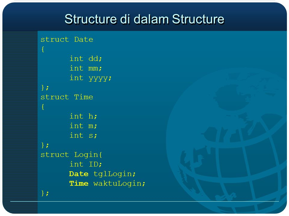 Structure di dalam Structure struct Date { int dd; int mm; int yyyy; }; struct Time { int h; int m; int s; }; struct Login{ int ID; Date tglLogin; Tim