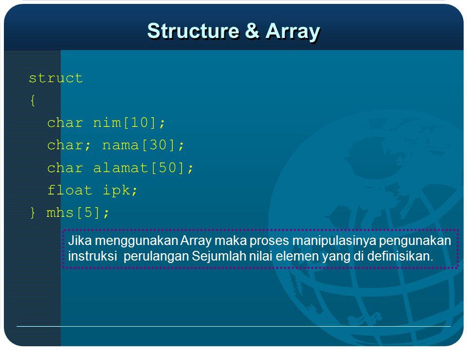 Structure & Array struct { char nim[10]; char; nama[30]; char alamat[50]; float ipk; } mhs[5]; Jika menggunakan Array maka proses manipulasinya pengun