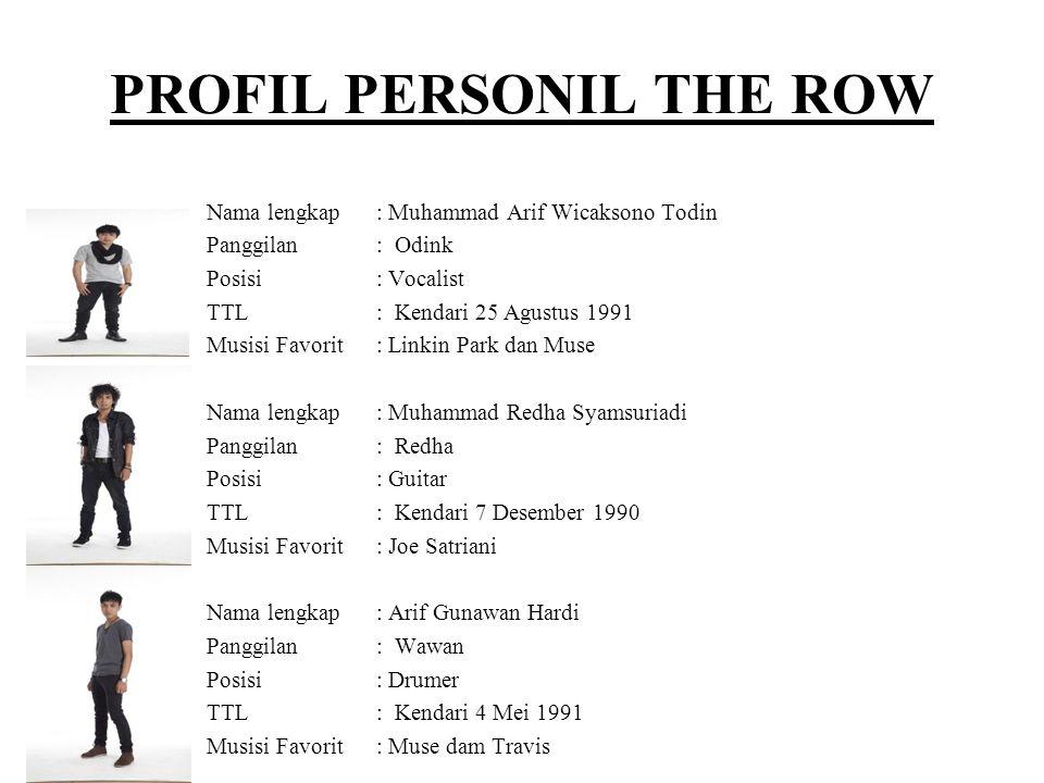 PROFIL PERSONIL THE ROW Nama lengkap: Muhammad Arif Wicaksono Todin Panggilan: Odink Posisi: Vocalist TTL: Kendari 25 Agustus 1991 Musisi Favorit: Lin