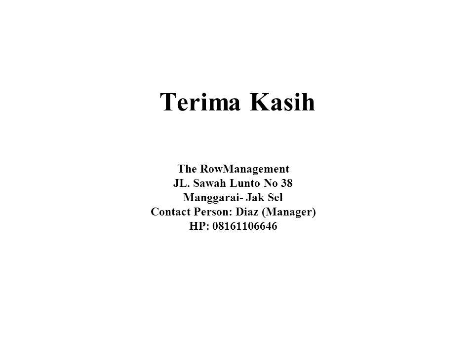 Terima Kasih The RowManagement JL. Sawah Lunto No 38 Manggarai- Jak Sel Contact Person: Diaz (Manager) HP: 08161106646