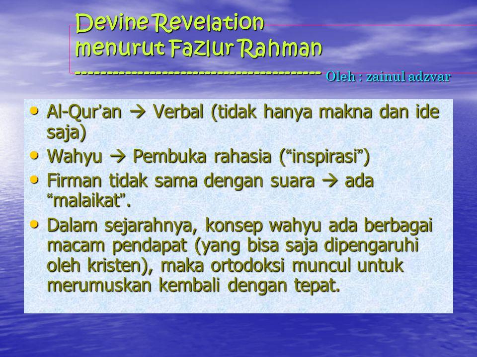 Devine Revelation menurut Fazlur Rahman ---------------------------------------- Oleh : zainul adzvar Al-Qur ' an  Verbal (tidak hanya makna dan ide saja) Al-Qur ' an  Verbal (tidak hanya makna dan ide saja) Wahyu  Pembuka rahasia ( inspirasi ) Wahyu  Pembuka rahasia ( inspirasi ) Firman tidak sama dengan suara  ada malaikat .