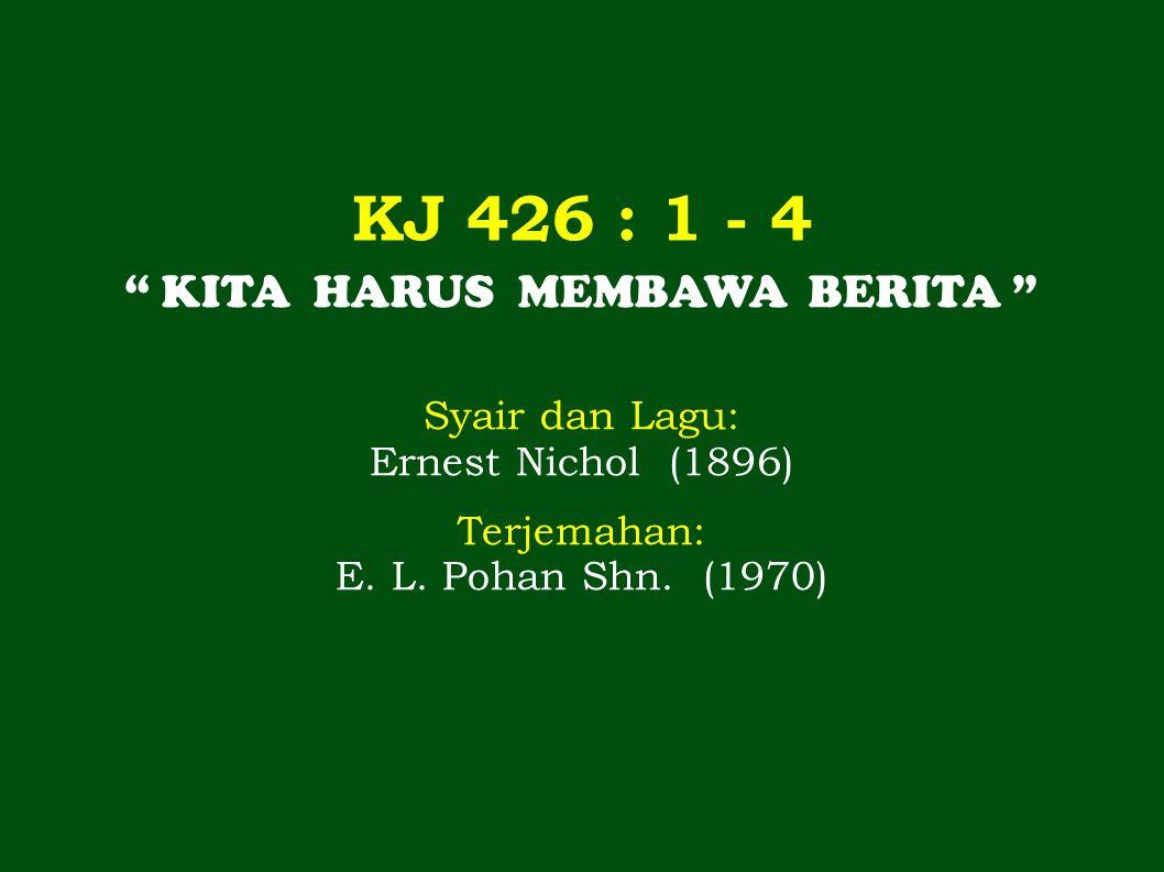 KJ 426 : 1 - 4 KITA HARUS MEMBAWA BERITA Syair dan Lagu: Ernest Nichol (1896) Terjemahan: E.