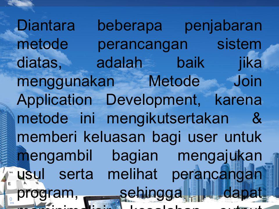 Diantara beberapa penjabaran metode perancangan sistem diatas, adalah baik jika menggunakan Metode Join Application Development, karena metode ini men