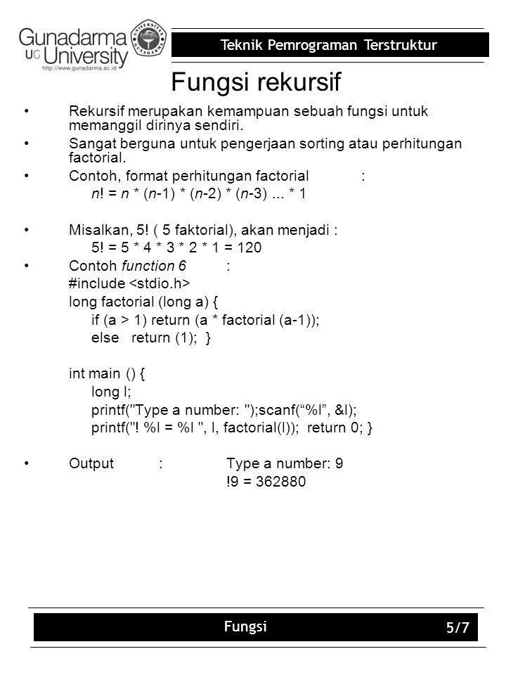Teknik Pemrograman Terstruktur Fungsi 5/7 Fungsi rekursif Rekursif merupakan kemampuan sebuah fungsi untuk memanggil dirinya sendiri.