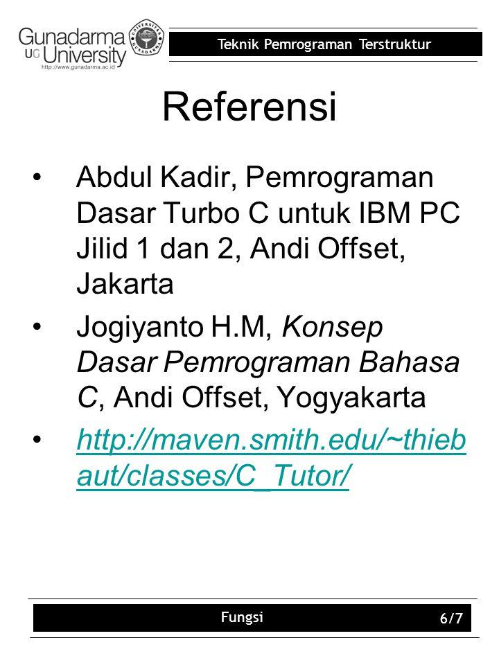 Teknik Pemrograman Terstruktur Fungsi 6/7 Referensi Abdul Kadir, Pemrograman Dasar Turbo C untuk IBM PC Jilid 1 dan 2, Andi Offset, Jakarta Jogiyanto H.M, Konsep Dasar Pemrograman Bahasa C, Andi Offset, Yogyakarta http://maven.smith.edu/~thieb aut/classes/C_Tutor/http://maven.smith.edu/~thieb aut/classes/C_Tutor/