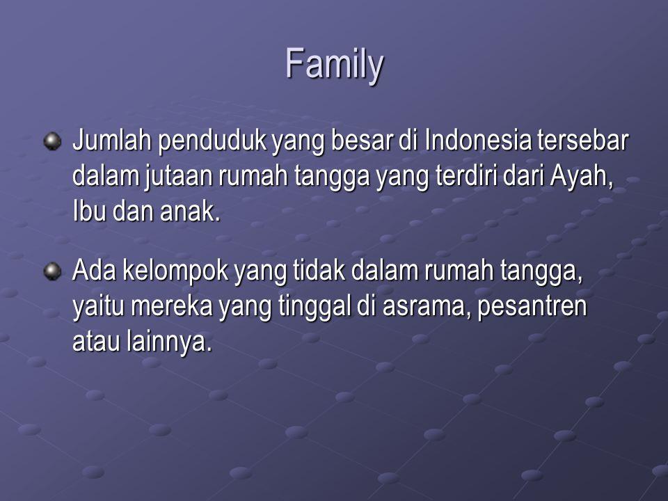 Family Jumlah penduduk yang besar di Indonesia tersebar dalam jutaan rumah tangga yang terdiri dari Ayah, Ibu dan anak. Ada kelompok yang tidak dalam