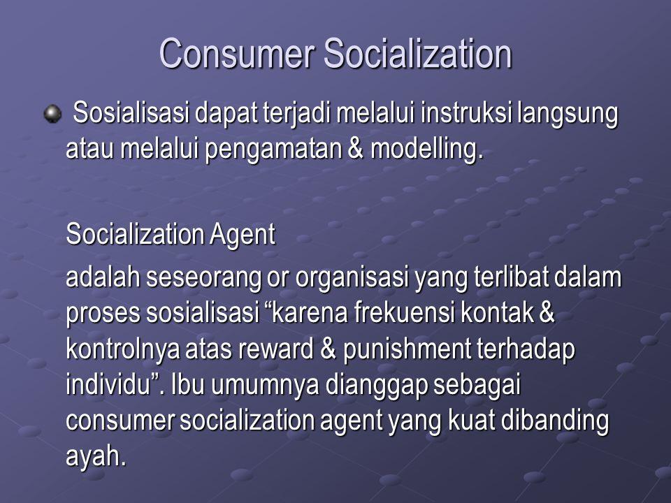 Consumer Socialization Sosialisasi dapat terjadi melalui instruksi langsung atau melalui pengamatan & modelling. Sosialisasi dapat terjadi melalui ins