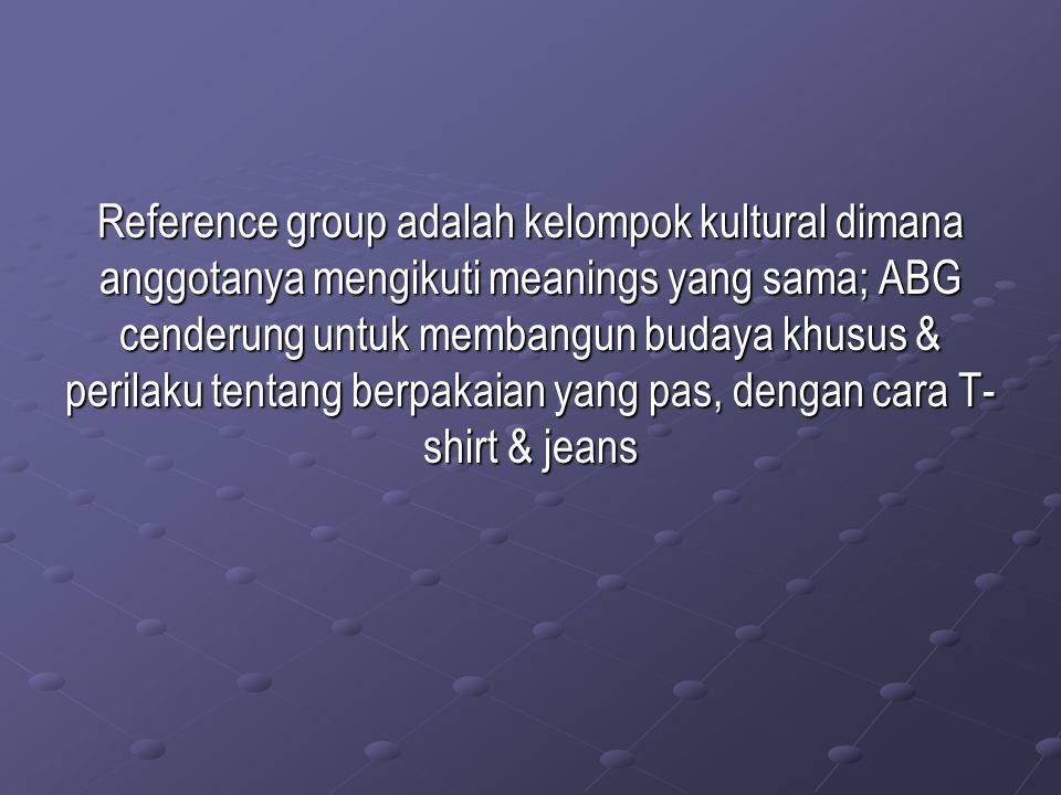 Reference group adalah kelompok kultural dimana anggotanya mengikuti meanings yang sama; ABG cenderung untuk membangun budaya khusus & perilaku tentan