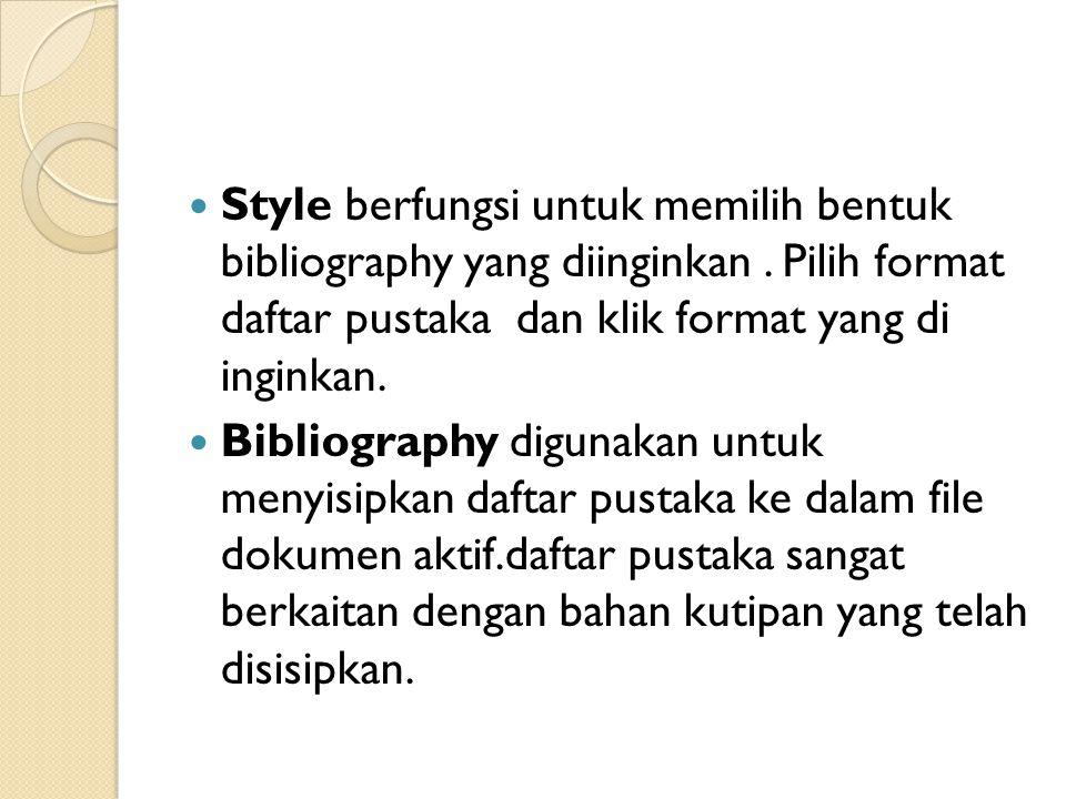 Style berfungsi untuk memilih bentuk bibliography yang diinginkan. Pilih format daftar pustaka dan klik format yang di inginkan. Bibliography digunaka