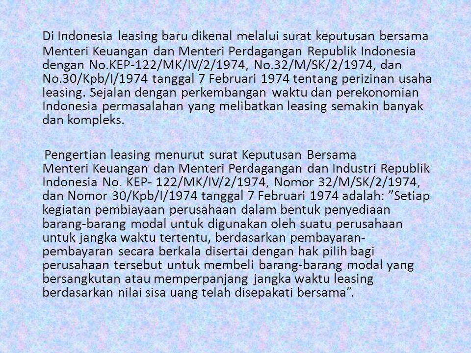 Di Indonesia leasing baru dikenal melalui surat keputusan bersama Menteri Keuangan dan Menteri Perdagangan Republik Indonesia dengan No.KEP-122/MK/IV/