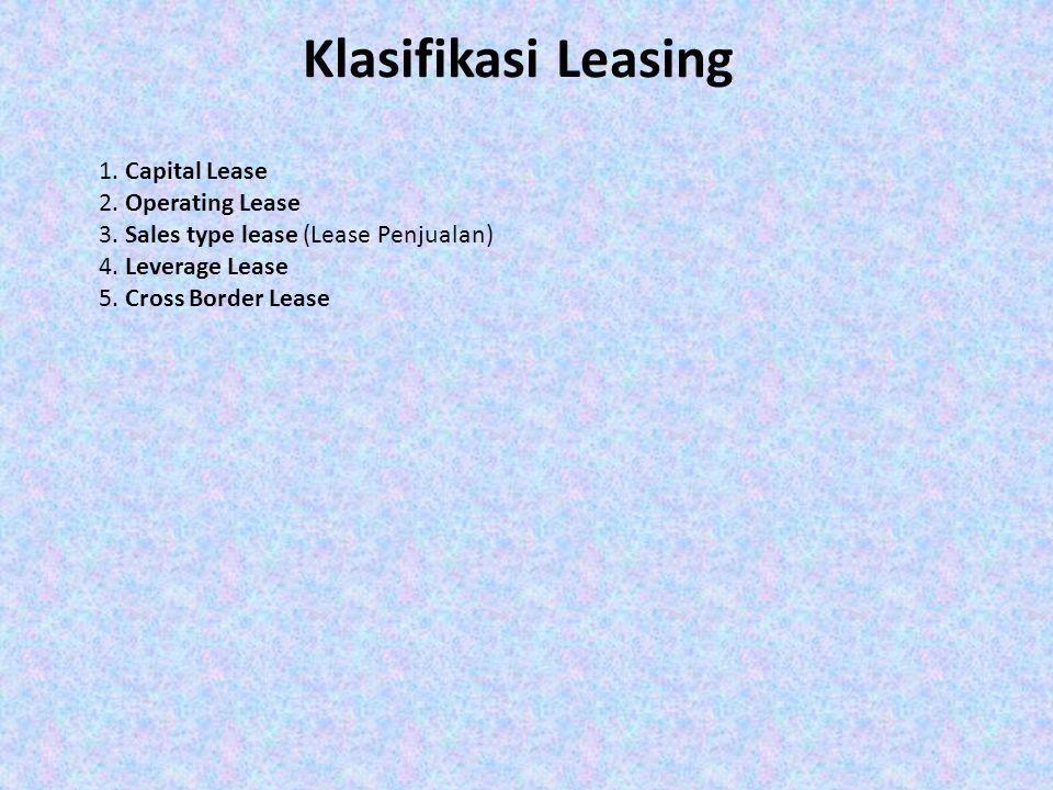 Klasifikasi Leasing 1. Capital Lease 2. Operating Lease 3. Sales type lease (Lease Penjualan) 4. Leverage Lease 5. Cross Border Lease