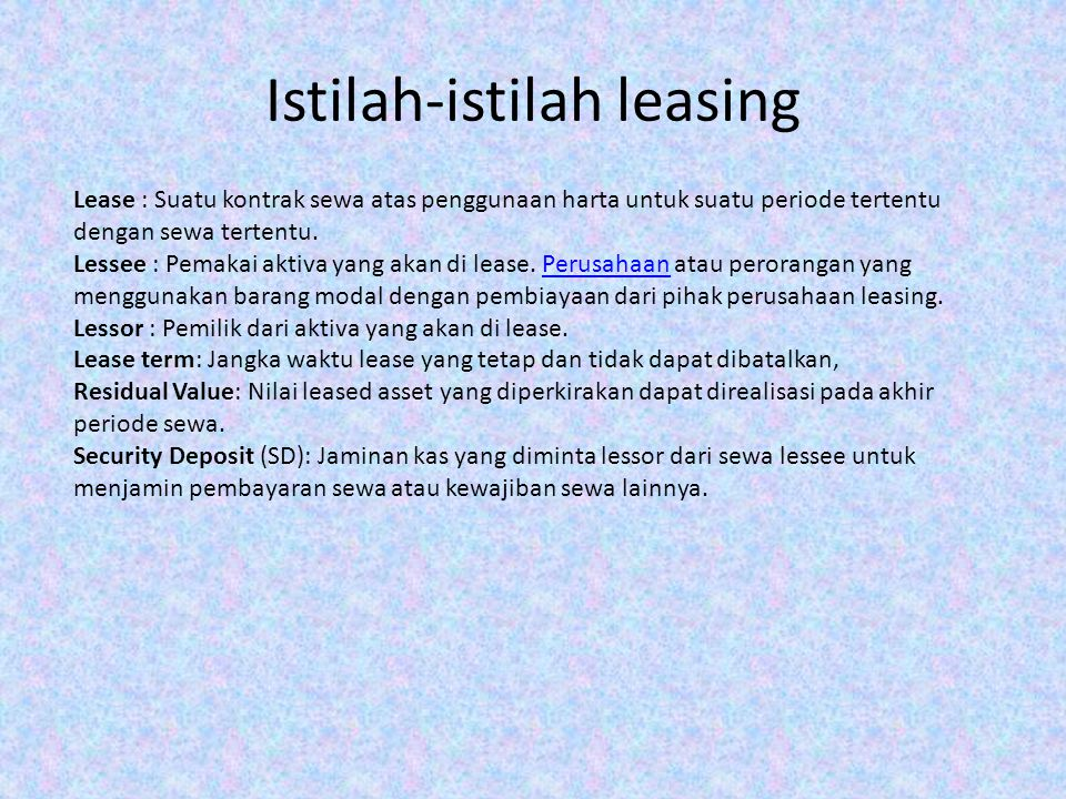 Istilah-istilah leasing Lease : Suatu kontrak sewa atas penggunaan harta untuk suatu periode tertentu dengan sewa tertentu. Lessee : Pemakai aktiva ya