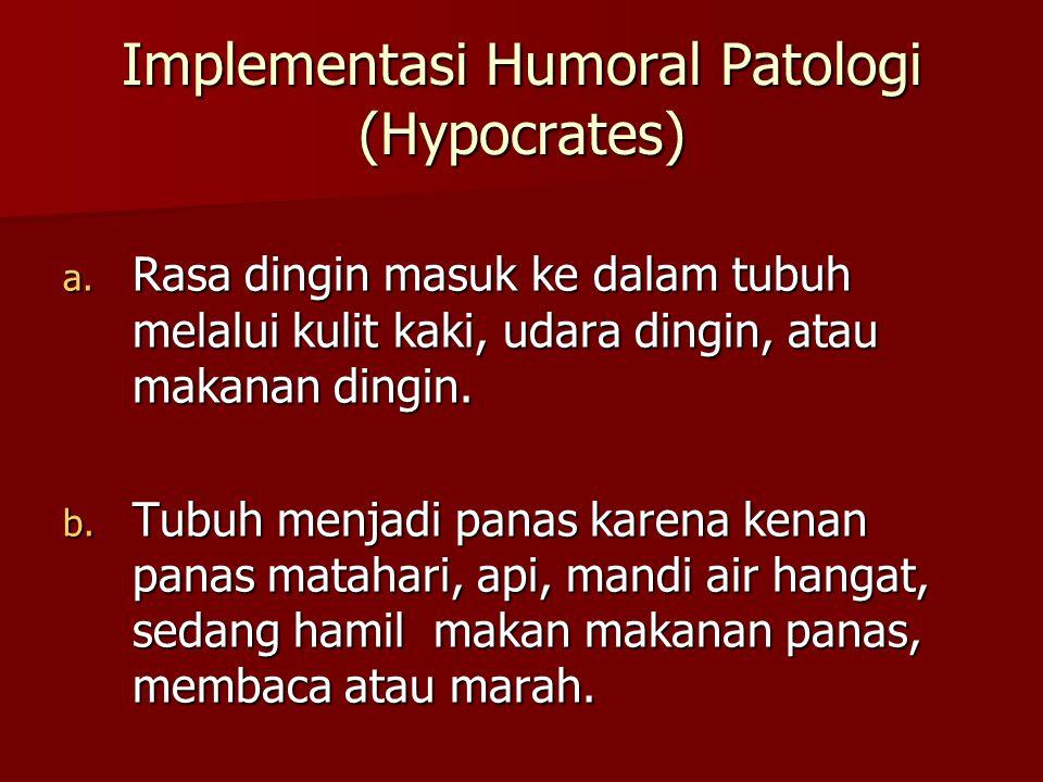 Implementasi Humoral Patologi (Hypocrates) a. Rasa dingin masuk ke dalam tubuh melalui kulit kaki, udara dingin, atau makanan dingin. b. Tubuh menjadi